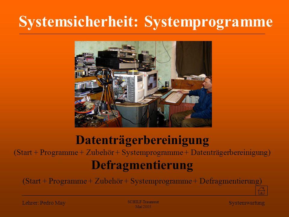 Lehrer: Pedro May SCHILF-Traunreut Mai 2005 Systemwartung Systemsicherheit: Systemprogramme Datenträgerbereinigung (Start + Programme + Zubehör + Systemprogramme + Datenträgerbereinigung) Defragmentierung (Start + Programme + Zubehör + Systemprogramme + Defragmentierung)