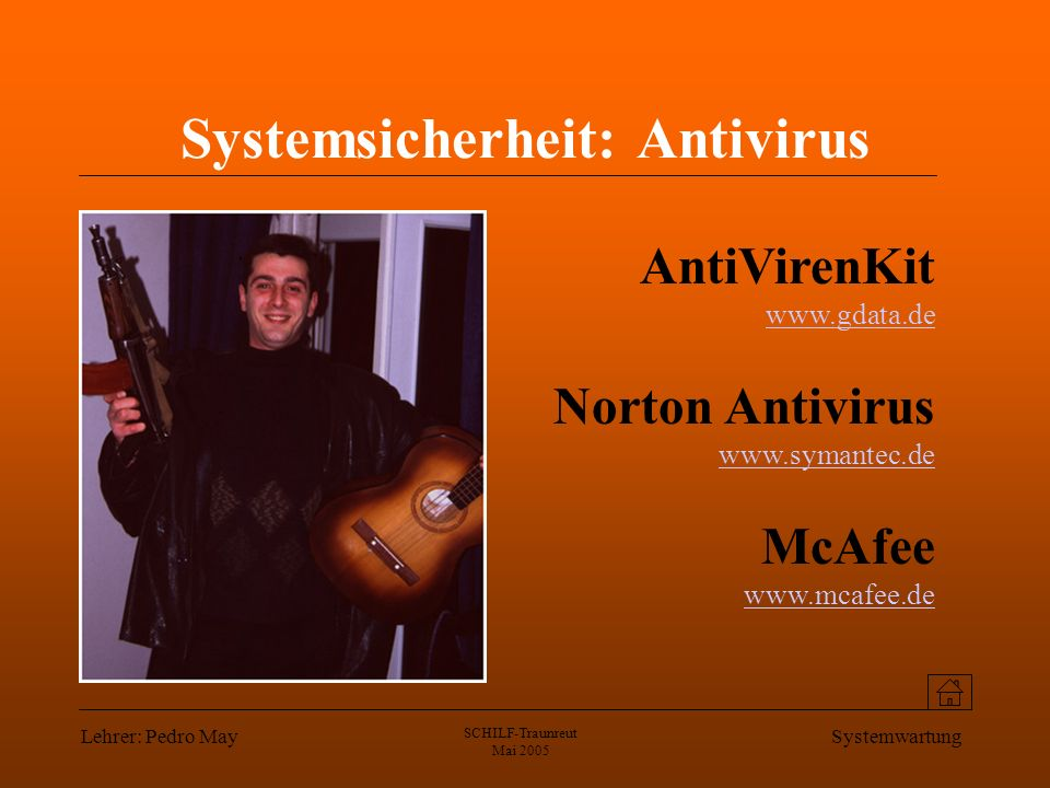 Lehrer: Pedro May SCHILF-Traunreut Mai 2005 Systemwartung Systemsicherheit: Antivirus AntiVirenKit www.gdata.de www.gdata.de Norton Antivirus www.symantec.de www.symantec.de McAfee www.mcafee.de