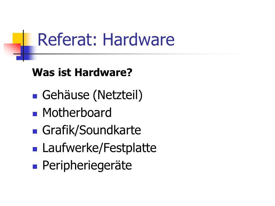 Referat: Hardware Gehäuse (Netzteil) Motherboard Grafik/Soundkarte Laufwerke/Festplatte Peripheriegeräte Was ist Hardware?