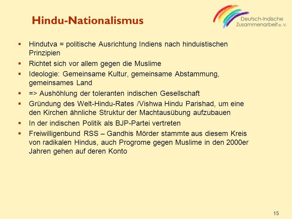 15 Hindu-Nationalismus Hindutva = politische Ausrichtung Indiens nach hinduistischen Prinzipien Richtet sich vor allem gegen die Muslime Ideologie: Ge