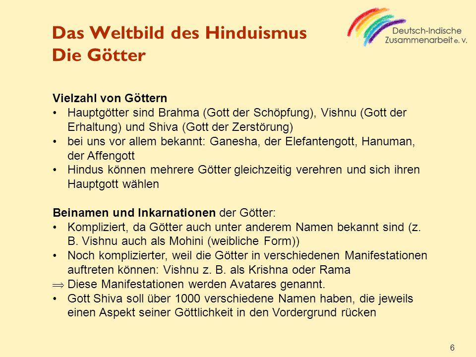 Das Weltbild des Hinduismus Die Götter 6 Vielzahl von Göttern Hauptgötter sind Brahma (Gott der Schöpfung), Vishnu (Gott der Erhaltung) und Shiva (Got