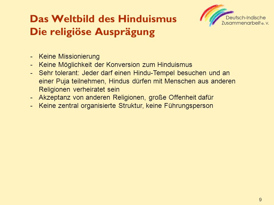 Das Weltbild des Hinduismus Die religiöse Ausprägung 9 -Keine Missionierung -Keine Möglichkeit der Konversion zum Hinduismus -Sehr tolerant: Jeder dar