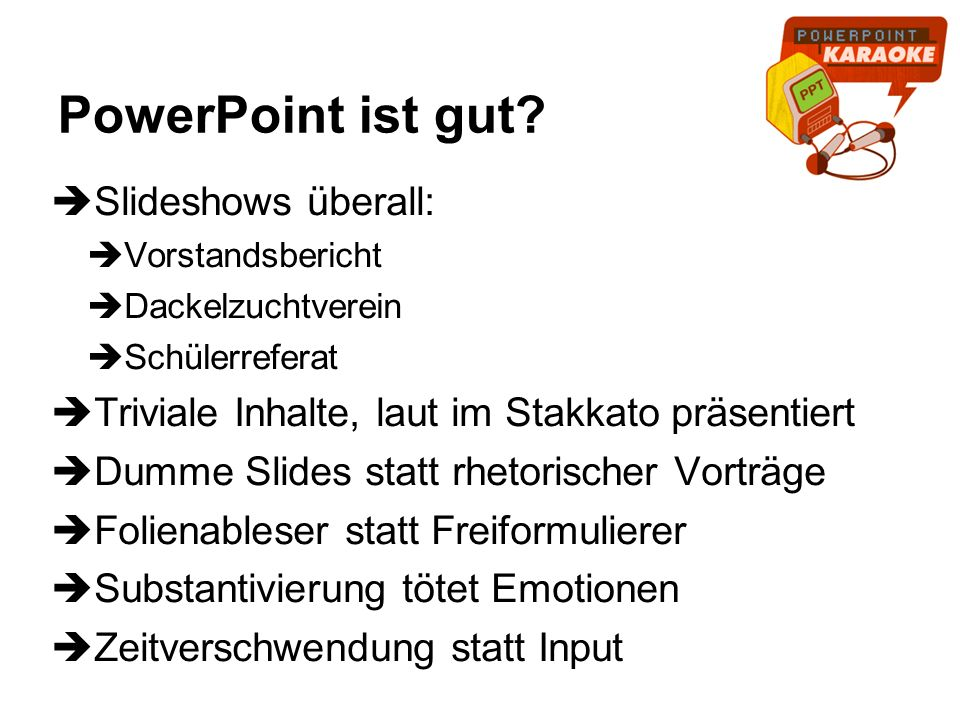 PowerPoint ist gut? Slideshows überall: Vorstandsbericht Dackelzuchtverein Schülerreferat Triviale Inhalte, laut im Stakkato präsentiert Dumme Slides