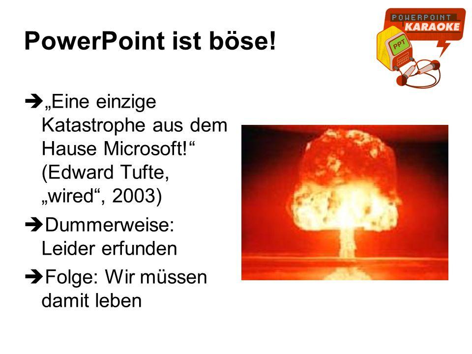 PowerPoint ist böse! Eine einzige Katastrophe aus dem Hause Microsoft! (Edward Tufte, wired, 2003) Dummerweise: Leider erfunden Folge: Wir müssen dami