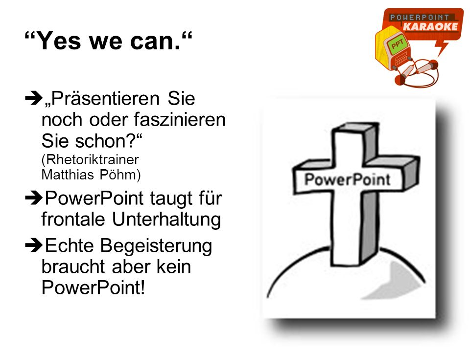 Yes we can. Präsentieren Sie noch oder faszinieren Sie schon? (Rhetoriktrainer Matthias Pöhm) PowerPoint taugt für frontale Unterhaltung Echte Begeist