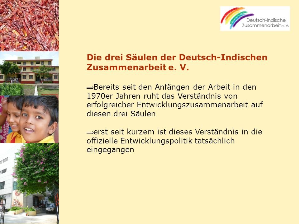 Die drei Säulen der Deutsch-Indischen Zusammenarbeit e. V. Bereits seit den Anfängen der Arbeit in den 1970er Jahren ruht das Verständnis von erfolgre
