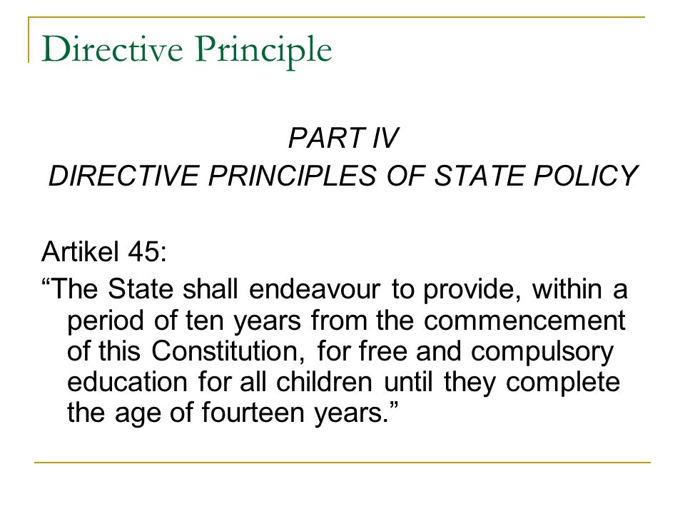 Directive Principle PART IV DIRECTIVE PRINCIPLES OF STATE POLICY Artikel 45: The State shall endeavour to provide, within a period of ten years from the commencement of this Constitution, for free and compulsory education for all children until they complete the age of fourteen years.
