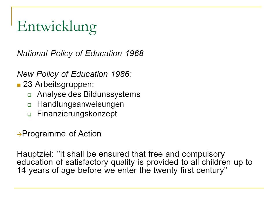 Entwicklung National Policy of Education 1968 New Policy of Education 1986: 23 Arbeitsgruppen: Analyse des Bildunssystems Handlungsanweisungen Finanzierungskonzept Programme of Action Hauptziel: It shall be ensured that free and compulsory education of satisfactory quality is provided to all children up to 14 years of age before we enter the twenty first century