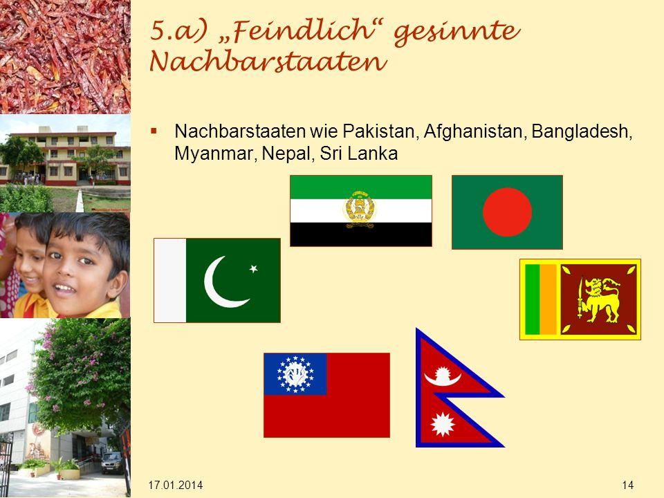 5.a) Feindlich gesinnte Nachbarstaaten 17.01.2014 14 Nachbarstaaten wie Pakistan, Afghanistan, Bangladesh, Myanmar, Nepal, Sri Lanka