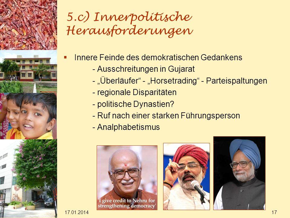 17.01.2014 17 5.c) Innerpolitische Herausforderungen Innere Feinde des demokratischen Gedankens - Ausschreitungen in Gujarat - Überläufer - Horsetrading - Parteispaltungen - regionale Disparitäten - politische Dynastien.