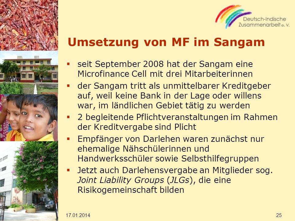 Umsetzung von MF im Sangam seit September 2008 hat der Sangam eine Microfinance Cell mit drei Mitarbeiterinnen der Sangam tritt als unmittelbarer Kreditgeber auf, weil keine Bank in der Lage oder willens war, im ländlichen Gebiet tätig zu werden 2 begleitende Pflichtveranstaltungen im Rahmen der Kreditvergabe sind Plicht Empfänger von Darlehen waren zunächst nur ehemalige Nähschülerinnen und Handwerksschüler sowie Selbsthilfegruppen Jetzt auch Darlehensvergabe an Mitglieder sog.