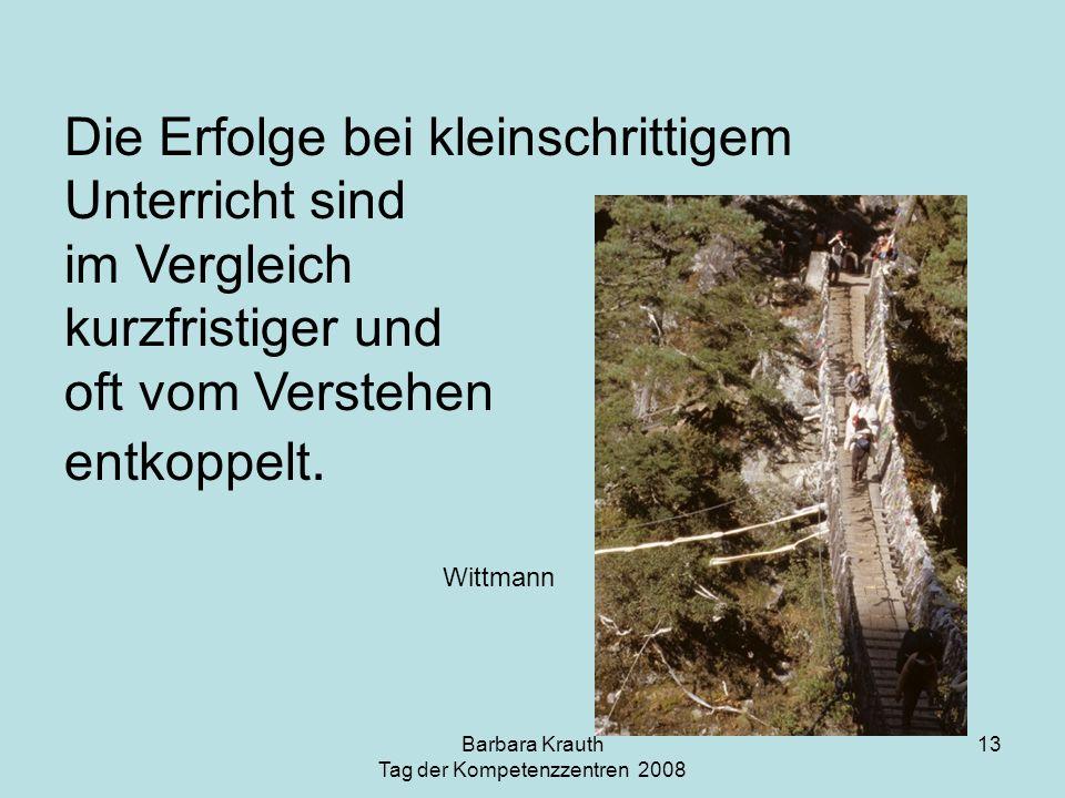 Barbara Krauth Tag der Kompetenzzentren 2008 13 Die Erfolge bei kleinschrittigem Unterricht sind im Vergleich kurzfristiger und oft vom Verstehen entk