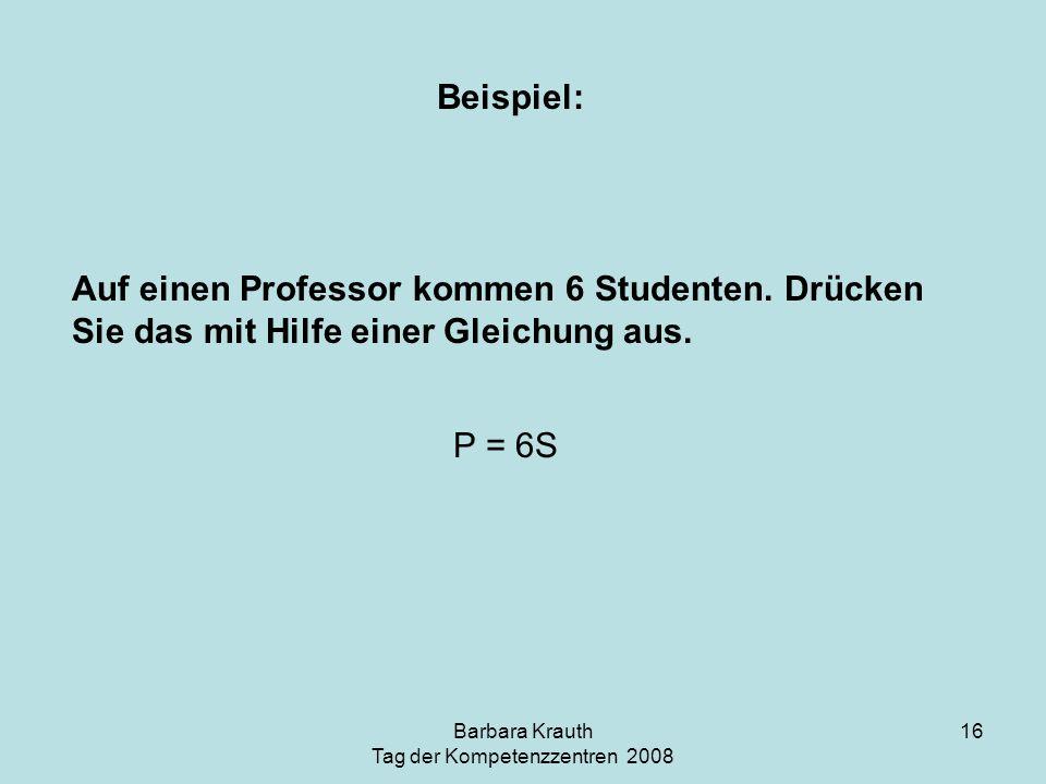 Barbara Krauth Tag der Kompetenzzentren 2008 16 Beispiel: Auf einen Professor kommen 6 Studenten. Drücken Sie das mit Hilfe einer Gleichung aus. P = 6