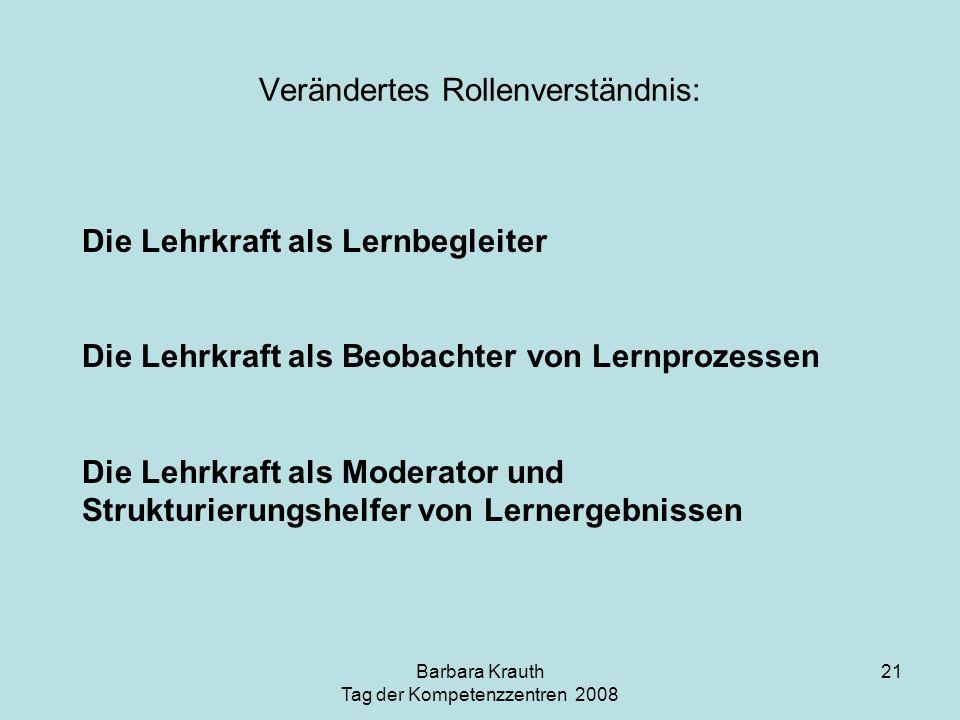 Barbara Krauth Tag der Kompetenzzentren 2008 21 Verändertes Rollenverständnis: Die Lehrkraft als Lernbegleiter Die Lehrkraft als Beobachter von Lernpr