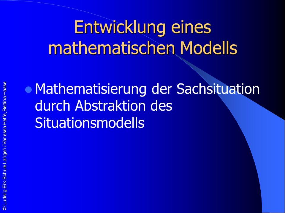 © Ludwig-Erk-Schule Langen / Vanessa Heffe, Bettina Haase Entwicklung eines mathematischen Modells Mathematisierung der Sachsituation durch Abstraktion des Situationsmodells
