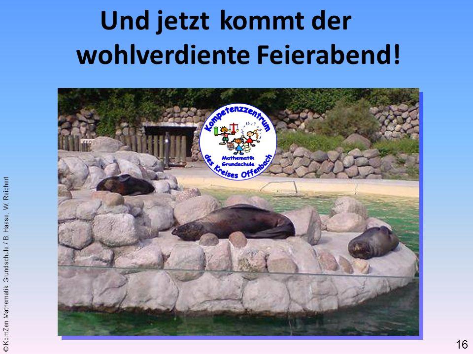 © KomZen Mathematik Grundschule / B. Haase, W. Reichert Und jetzt kommt der wohlverdiente Feierabend! 16