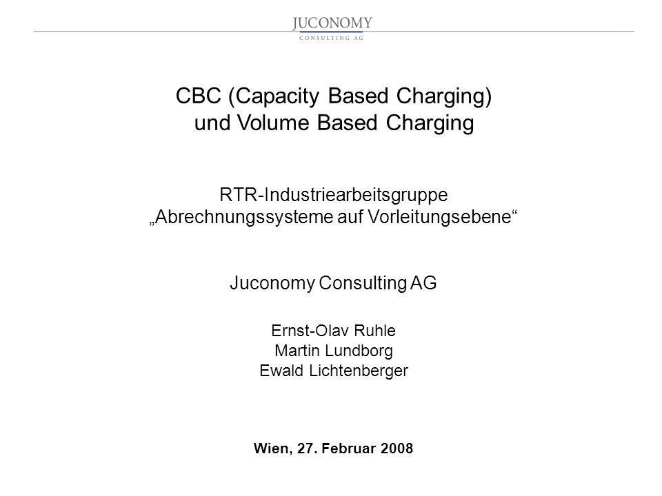 CBC (Capacity Based Charging) und Volume Based Charging RTR-Industriearbeitsgruppe Abrechnungssysteme auf Vorleitungsebene Juconomy Consulting AG Erns