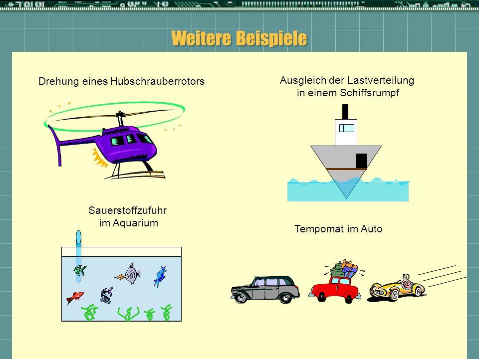 Weitere Beispiele Sauerstoffzufuhr im Aquarium Ausgleich der Lastverteilung in einem Schiffsrumpf Drehung eines Hubschrauberrotors Tempomat im Auto