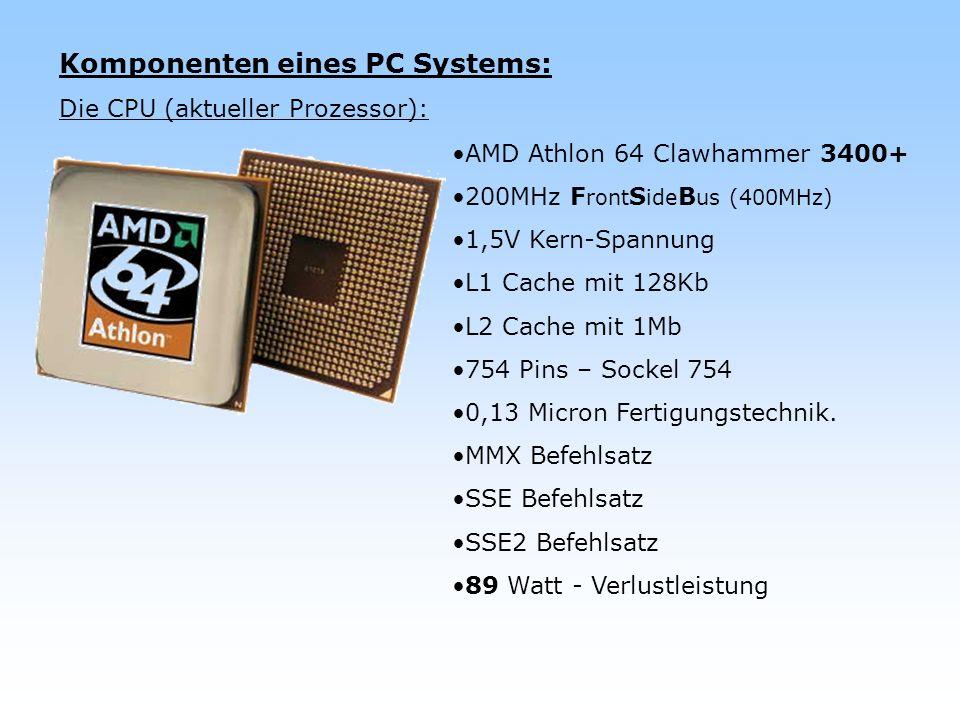 Komponenten eines PC Systems: Die CPU (aktueller Prozessor): AMD Athlon 64 Clawhammer 3400+ 200MHz F ront S ide B us (400MHz) 1,5V Kern-Spannung L1 Ca
