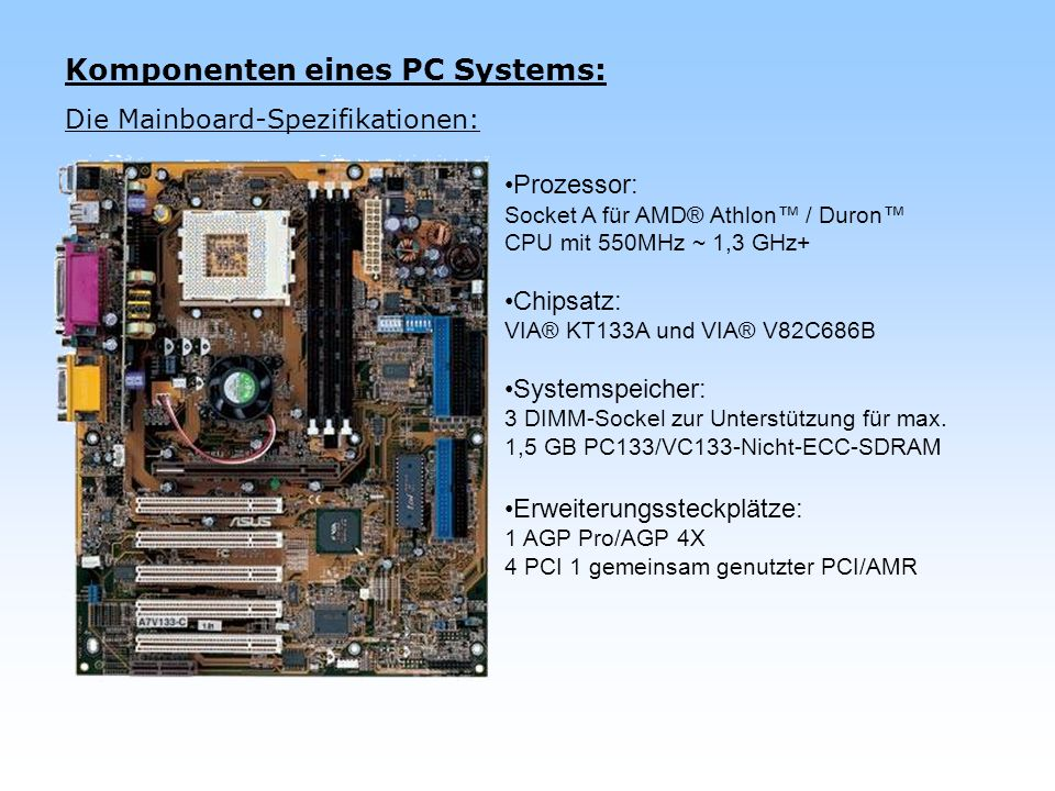 Komponenten eines PC Systems: Die Mainboard-Spezifikationen: Prozessor: Socket A für AMD® Athlon / Duron CPU mit 550MHz ~ 1,3 GHz+ Chipsatz: VIA® KT13