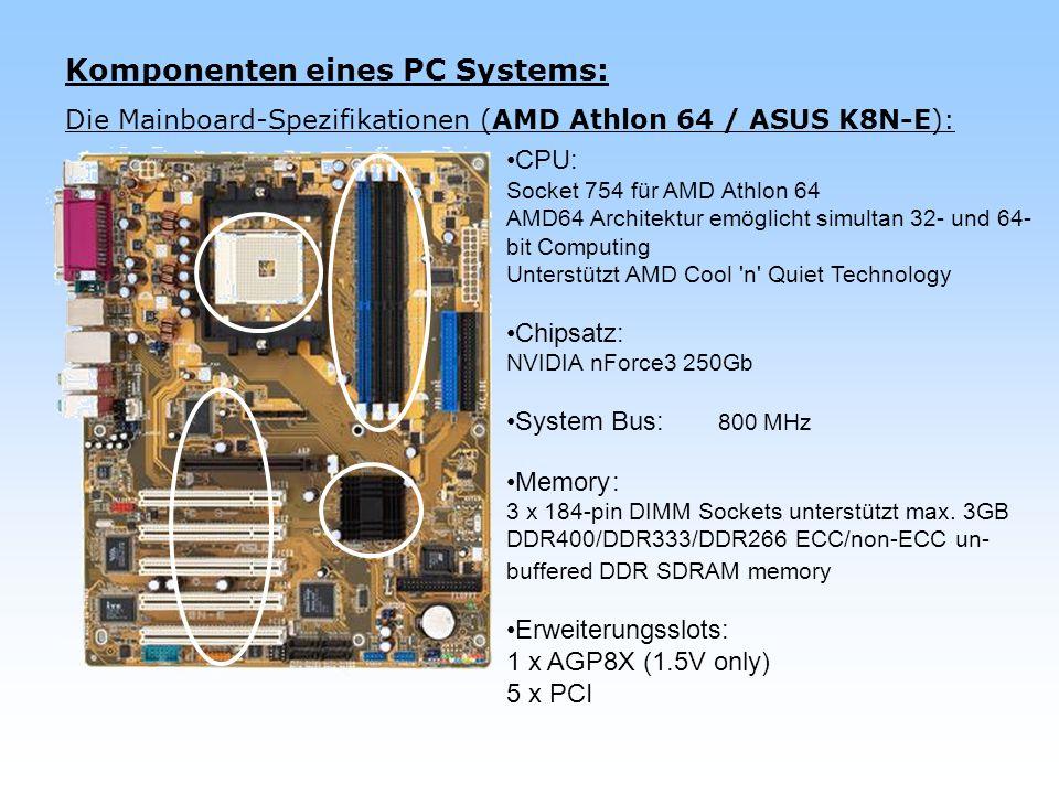 Komponenten eines PC Systems: Die Mainboard-Spezifikationen (AMD Athlon 64 / ASUS K8N-E): CPU: Socket 754 für AMD Athlon 64 AMD64 Architektur emöglich