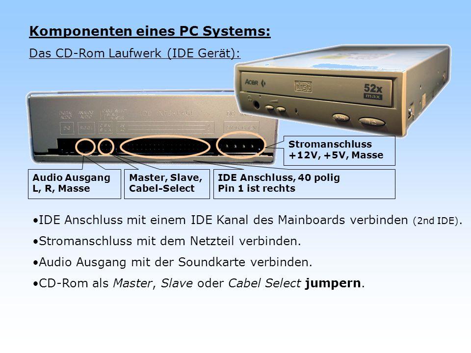Komponenten eines PC Systems: Das CD-Rom Laufwerk (IDE Gerät): IDE Anschluss mit einem IDE Kanal des Mainboards verbinden (2nd IDE). Stromanschluss mi