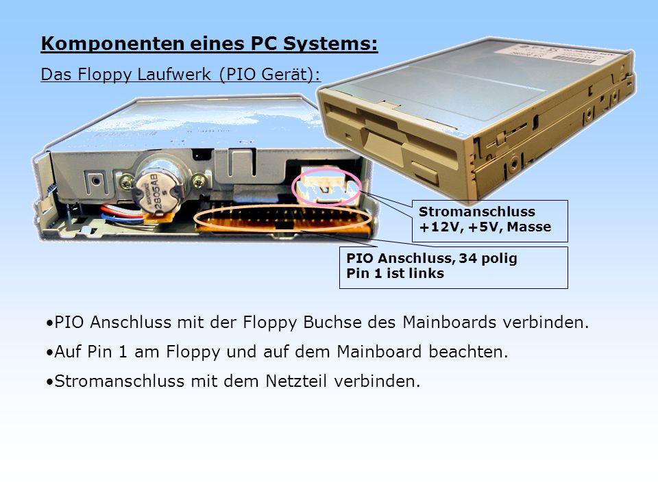 Komponenten eines PC Systems: Das Floppy Laufwerk (PIO Gerät): PIO Anschluss mit der Floppy Buchse des Mainboards verbinden. Auf Pin 1 am Floppy und a