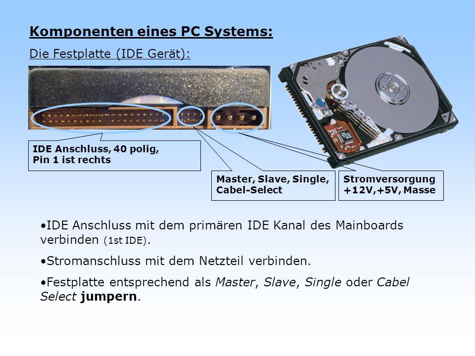Komponenten eines PC Systems: Die Festplatte (IDE Gerät): IDE Anschluss mit dem primären IDE Kanal des Mainboards verbinden (1st IDE). Stromanschluss