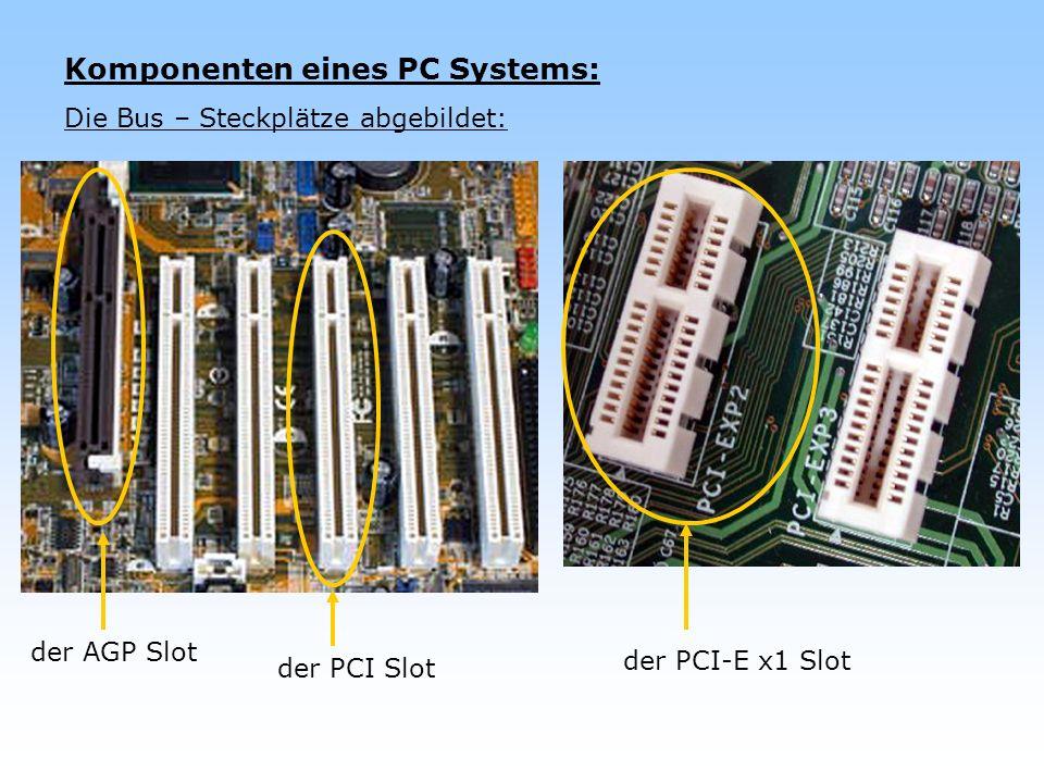 Komponenten eines PC Systems: Die Bus – Steckplätze abgebildet: der AGP Slot der PCI Slot der PCI-E x1 Slot