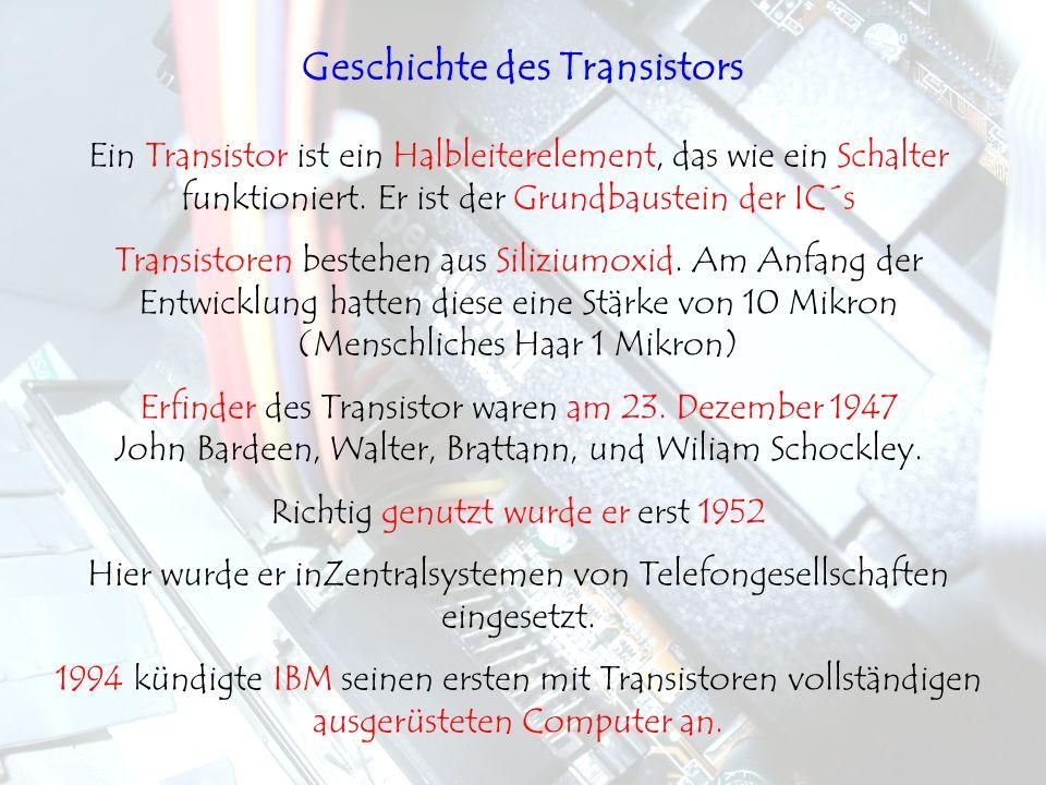 Ein Transistor ist ein Halbleiterelement, das wie ein Schalter funktioniert. Er ist der Grundbaustein der IC´s Transistoren bestehen aus Siliziumoxid.