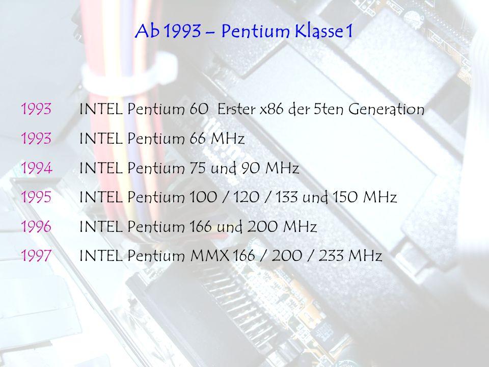 1993INTEL Pentium 60Erster x86 der 5ten Generation 1993INTEL Pentium 66 MHz 1994INTEL Pentium 75 und 90 MHz 1995INTEL Pentium 100 / 120 / 133 und 150