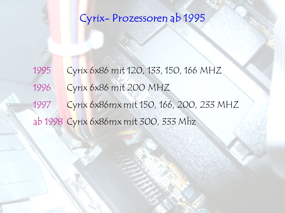 1995 Cyrix 6x86 mit 120, 133, 150, 166 MHZ 1996 Cyrix 6x86 mit 200 MHZ 1997 Cyrix 6x86mx mit 150, 166, 200, 233 MHZ ab 1998 Cyrix 6x86mx mit 300, 333