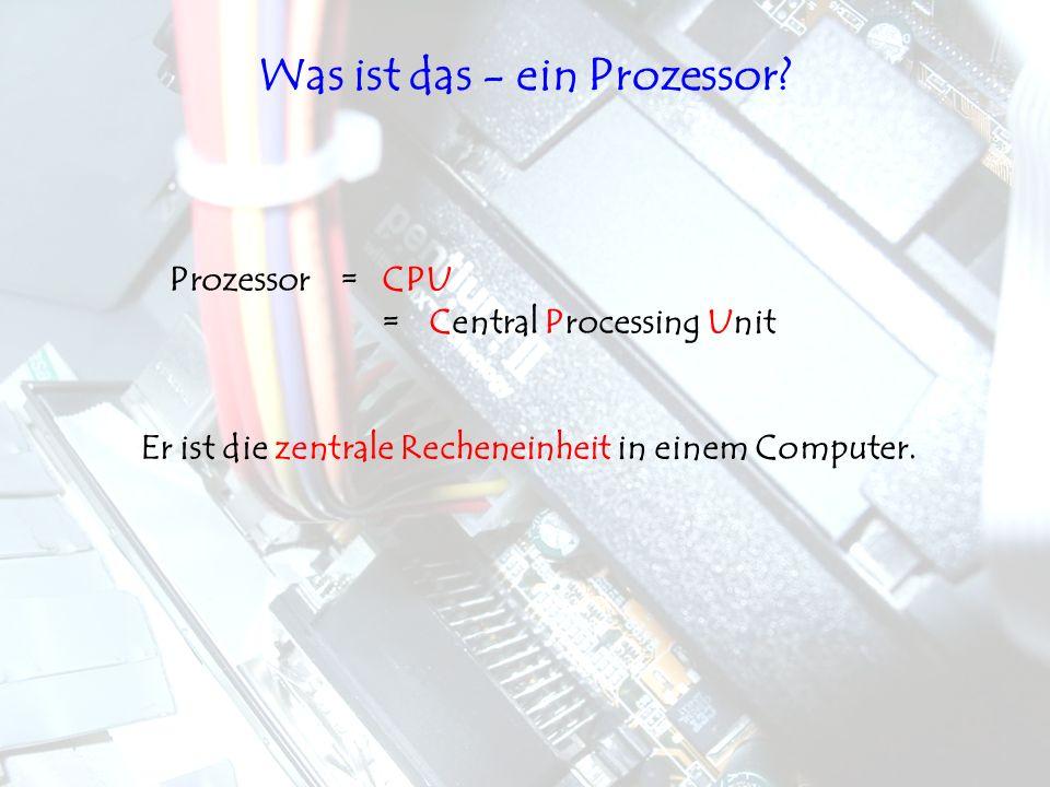 Prozessor=CPU =Central Processing Unit Er ist die zentrale Recheneinheit in einem Computer. Was ist das - ein Prozessor?