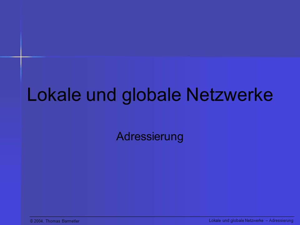© 2004, Thomas Barmetler Lokale und globale Netzwerke – Adressierung Lokale und globale Netzwerke Adressierung