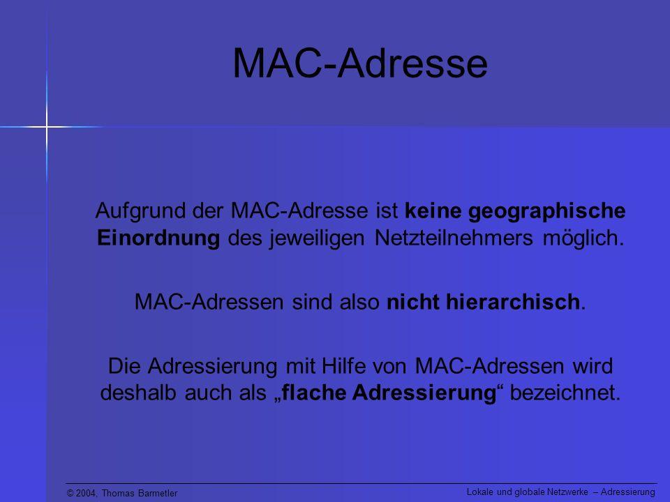 © 2004, Thomas Barmetler Lokale und globale Netzwerke – Adressierung MAC-Adresse Aufgrund der MAC-Adresse ist keine geographische Einordnung des jeweiligen Netzteilnehmers möglich.
