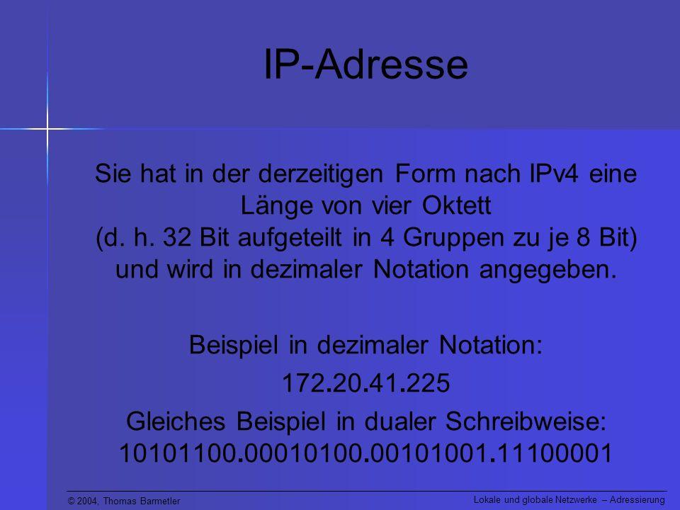 © 2004, Thomas Barmetler Lokale und globale Netzwerke – Adressierung IP-Adresse Sie hat in der derzeitigen Form nach IPv4 eine Länge von vier Oktett (d.