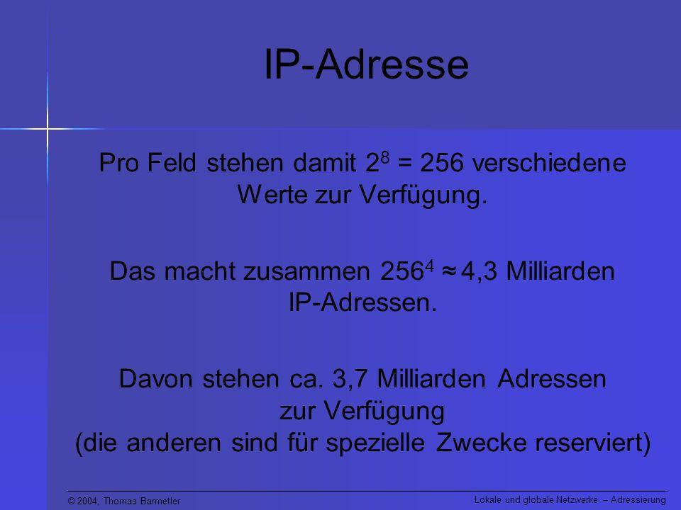 © 2004, Thomas Barmetler Lokale und globale Netzwerke – Adressierung IP-Adresse Pro Feld stehen damit 2 8 = 256 verschiedene Werte zur Verfügung. Das