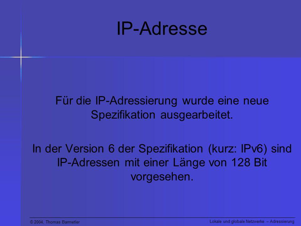 © 2004, Thomas Barmetler Lokale und globale Netzwerke – Adressierung IP-Adresse Für die IP-Adressierung wurde eine neue Spezifikation ausgearbeitet. I