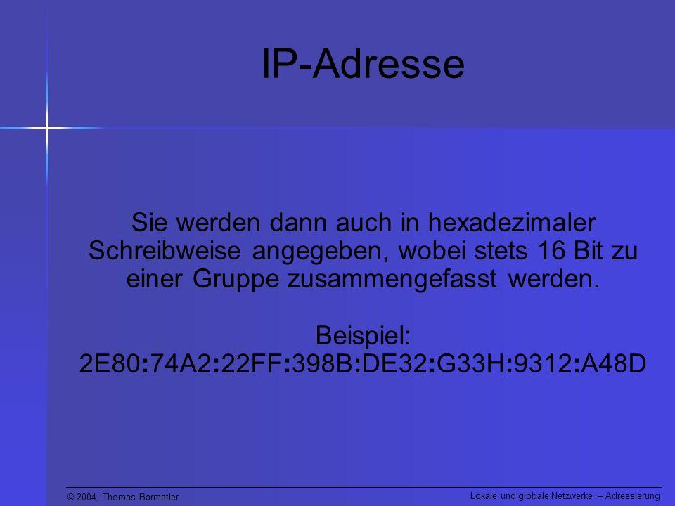 © 2004, Thomas Barmetler Lokale und globale Netzwerke – Adressierung IP-Adresse Sie werden dann auch in hexadezimaler Schreibweise angegeben, wobei stets 16 Bit zu einer Gruppe zusammengefasst werden.
