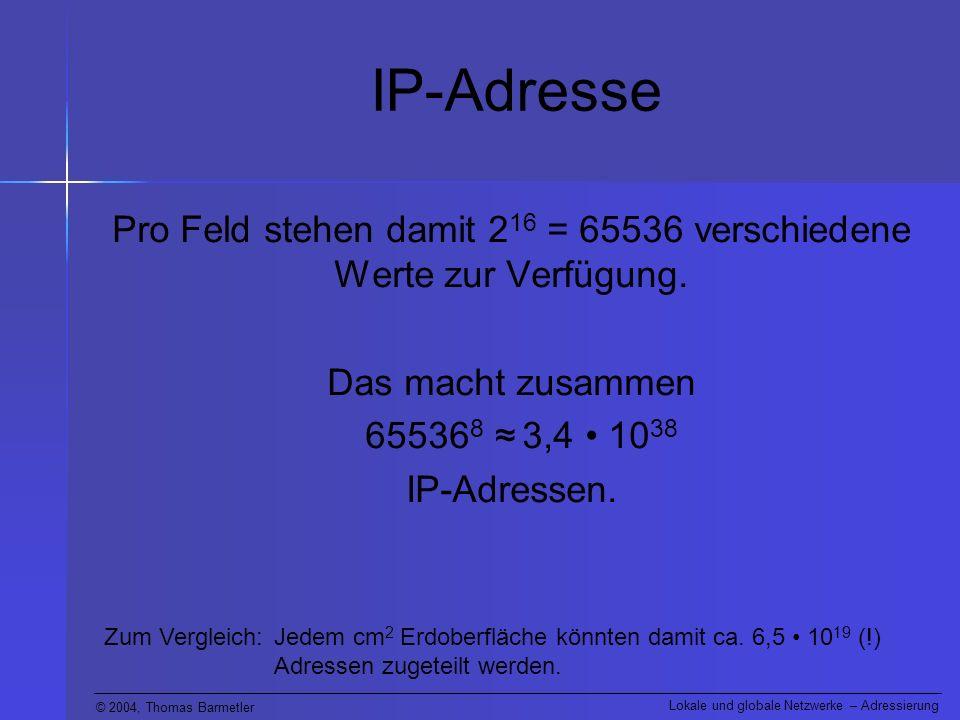 © 2004, Thomas Barmetler Lokale und globale Netzwerke – Adressierung IP-Adresse Pro Feld stehen damit 2 16 = 65536 verschiedene Werte zur Verfügung.