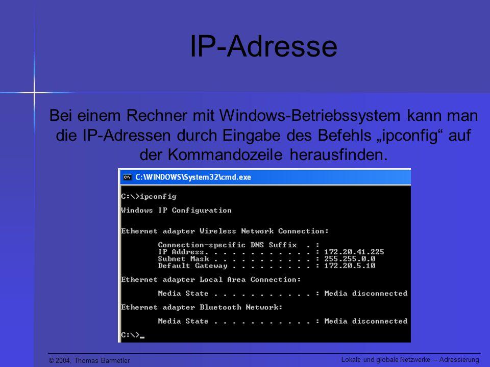 © 2004, Thomas Barmetler Lokale und globale Netzwerke – Adressierung IP-Adresse Bei einem Rechner mit Windows-Betriebssystem kann man die IP-Adressen