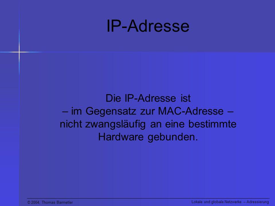 © 2004, Thomas Barmetler Lokale und globale Netzwerke – Adressierung IP-Adresse Die IP-Adresse ist – im Gegensatz zur MAC-Adresse – nicht zwangsläufig an eine bestimmte Hardware gebunden.