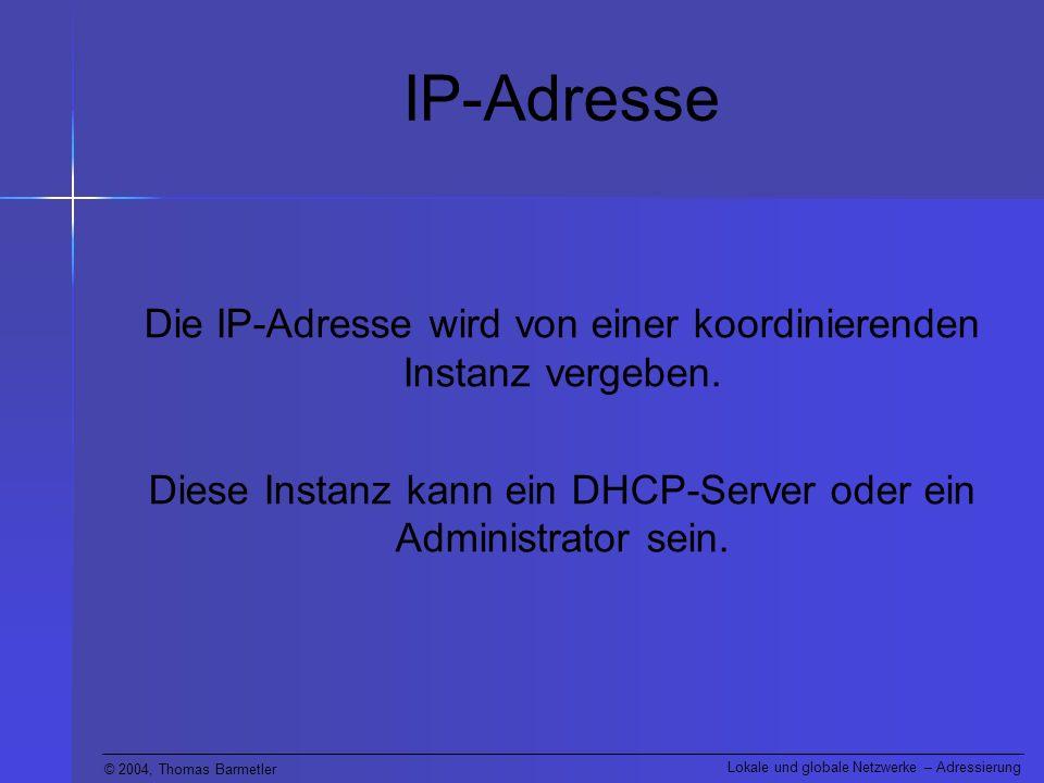 © 2004, Thomas Barmetler Lokale und globale Netzwerke – Adressierung IP-Adresse Die IP-Adresse wird von einer koordinierenden Instanz vergeben. Diese