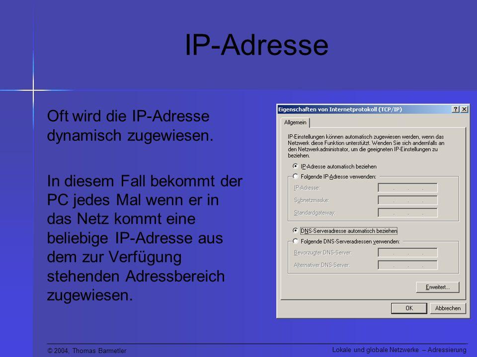 © 2004, Thomas Barmetler Lokale und globale Netzwerke – Adressierung IP-Adresse Oft wird die IP-Adresse dynamisch zugewiesen. In diesem Fall bekommt d