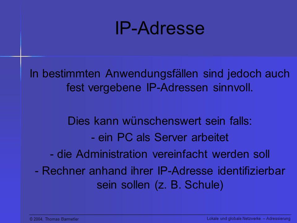© 2004, Thomas Barmetler Lokale und globale Netzwerke – Adressierung IP-Adresse In bestimmten Anwendungsfällen sind jedoch auch fest vergebene IP-Adressen sinnvoll.
