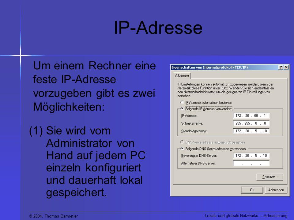 © 2004, Thomas Barmetler Lokale und globale Netzwerke – Adressierung IP-Adresse (1)Sie wird vom Administrator von Hand auf jedem PC einzeln konfiguriert und dauerhaft lokal gespeichert.