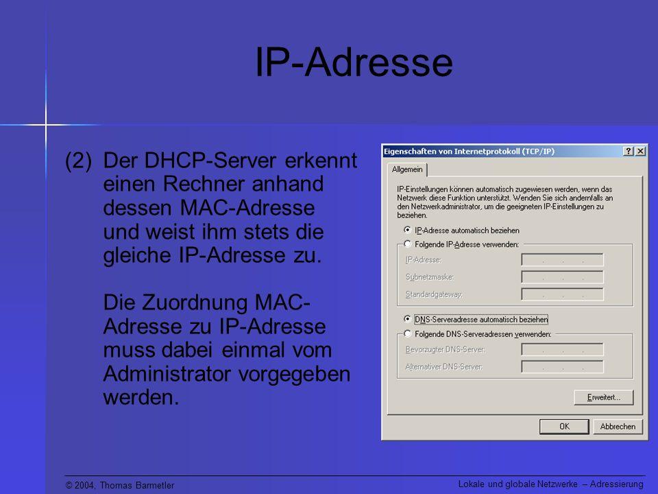 © 2004, Thomas Barmetler Lokale und globale Netzwerke – Adressierung IP-Adresse (2)Der DHCP-Server erkennt einen Rechner anhand dessen MAC-Adresse und weist ihm stets die gleiche IP-Adresse zu.