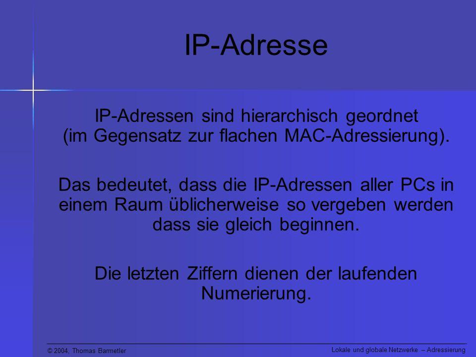© 2004, Thomas Barmetler Lokale und globale Netzwerke – Adressierung IP-Adresse IP-Adressen sind hierarchisch geordnet (im Gegensatz zur flachen MAC-A