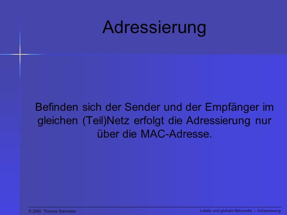 © 2004, Thomas Barmetler Lokale und globale Netzwerke – Adressierung Adressierung Befinden sich der Sender und der Empfänger im gleichen (Teil)Netz erfolgt die Adressierung nur über die MAC-Adresse.