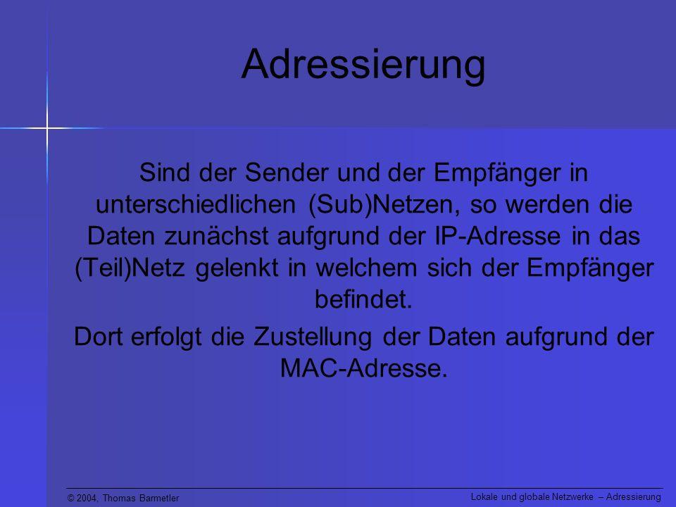 © 2004, Thomas Barmetler Lokale und globale Netzwerke – Adressierung Adressierung Sind der Sender und der Empfänger in unterschiedlichen (Sub)Netzen,